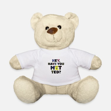 Have you put ted - Teddy Bear