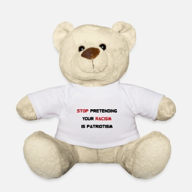 Against Stop pretending your racism is patriotism gift - Teddy Bear