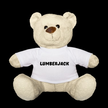 Lumberjack! Lumberjack saying gift - Teddy Bear