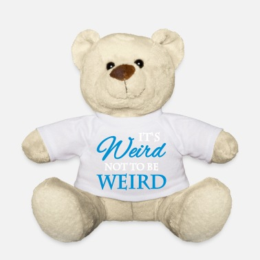 Weird It's not weird to be weird - Teddy Bear
