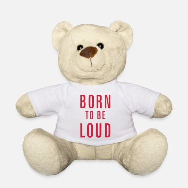 Loud born to be loud - Teddy Bear