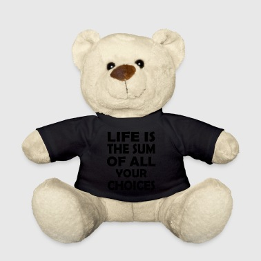 life is the sum of all your choices - Teddy Bear