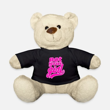 Your Not your girl - not your girl - Teddy Bear