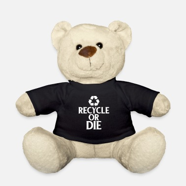 Ecofriendly Recycle or Die Green Ecofriendly Environmentalist - Teddy Bear