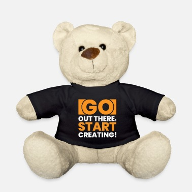 Go Out GO OUT THERE, START CREATING!! - Teddy Bear