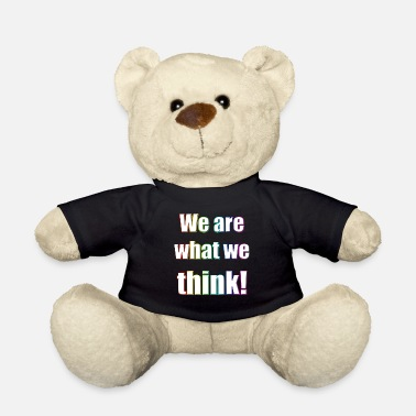 We We are what we think - Teddy Bear