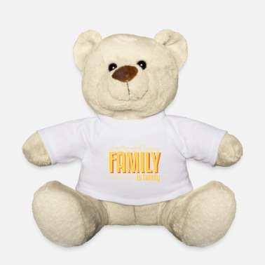 Family Family is family - Teddy Bear