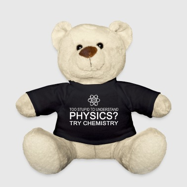 too stupid to understand physics try chemistry w - Teddy Bear