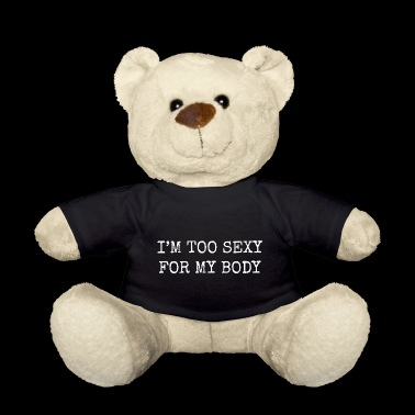 I'm too sexy for my body. Gifts for sexy friends. - Teddy Bear
