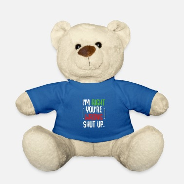 Stand I'm Right You're Wrong Shut Up Funny Saying - Teddy Bear