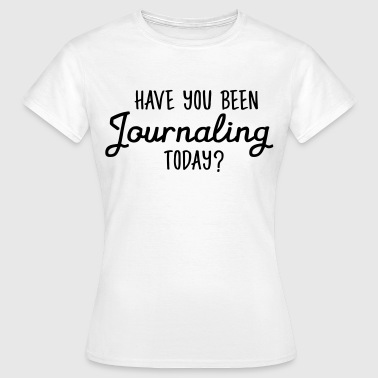 Have You Been Journaling Today? - T-skjorte for kvinner