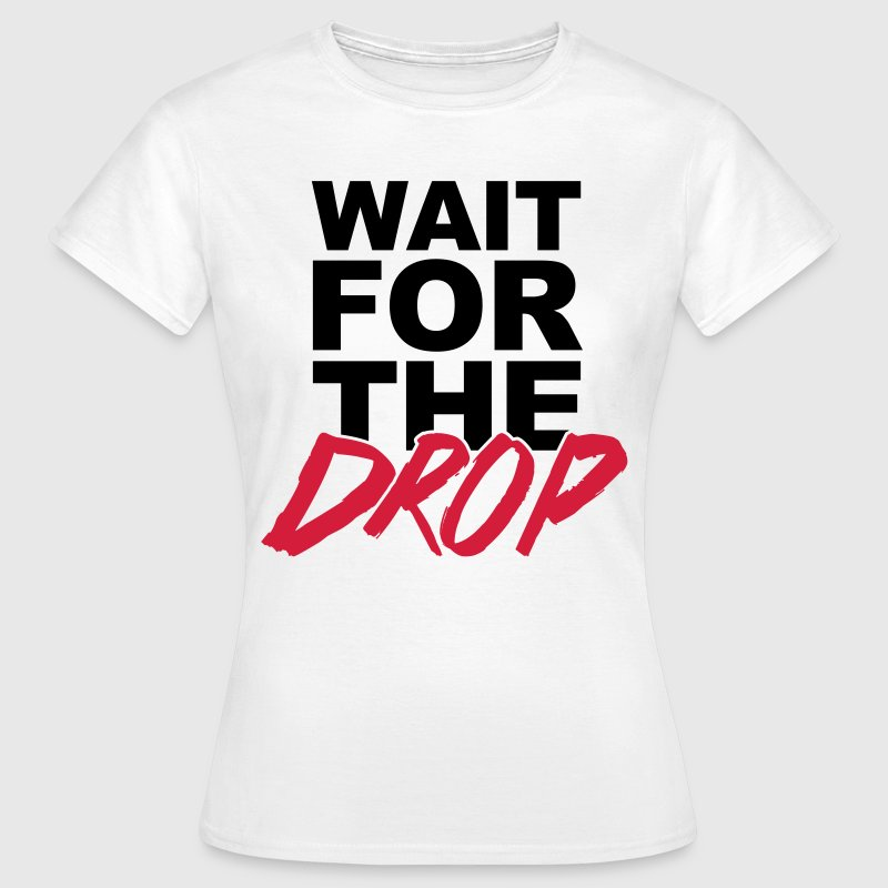 Wait For The Drop  - Vrouwen T-shirt