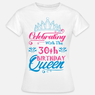 Birthday Queen Celebrating With The 30th Birthday Queen - Women's T-Shirt