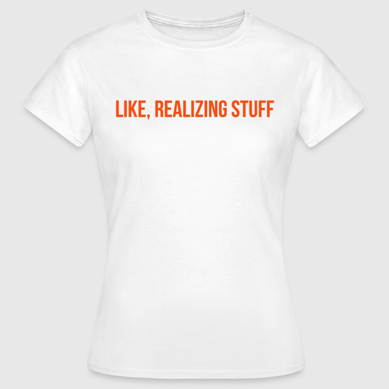 Like, realizing stuff - Vrouwen T-shirt