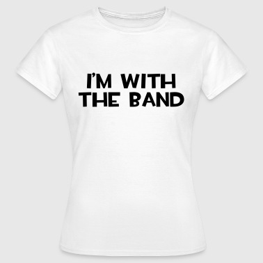 I'm With The Band  - Vrouwen T-shirt