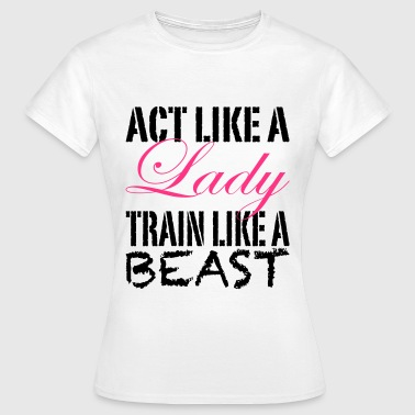 Act Like A Lady Train Like A Beast - Frauen T-Shirt