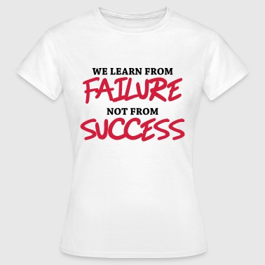 We learn from failure, not from success - Naisten t-paita