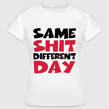 Same Shit - Different Day - Vrouwen T-shirt