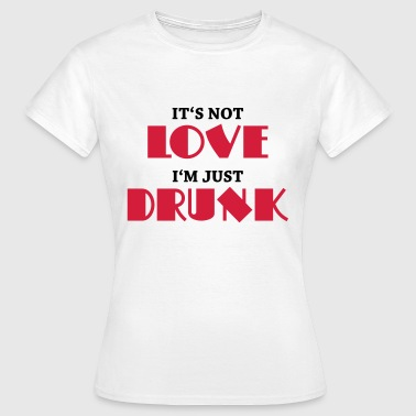 It's not love, I'm just drunk - Women's T-Shirt