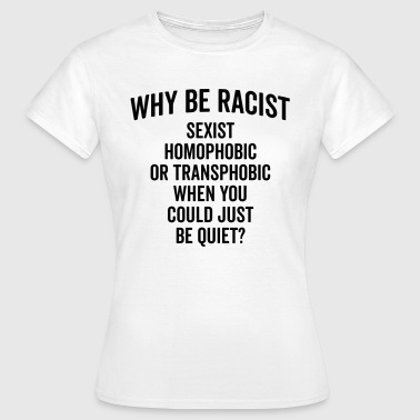 Why Be Racist Quote - Frauen T-Shirt