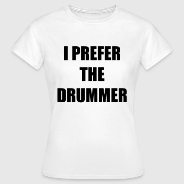I prefer the drummer - Frauen T-Shirt