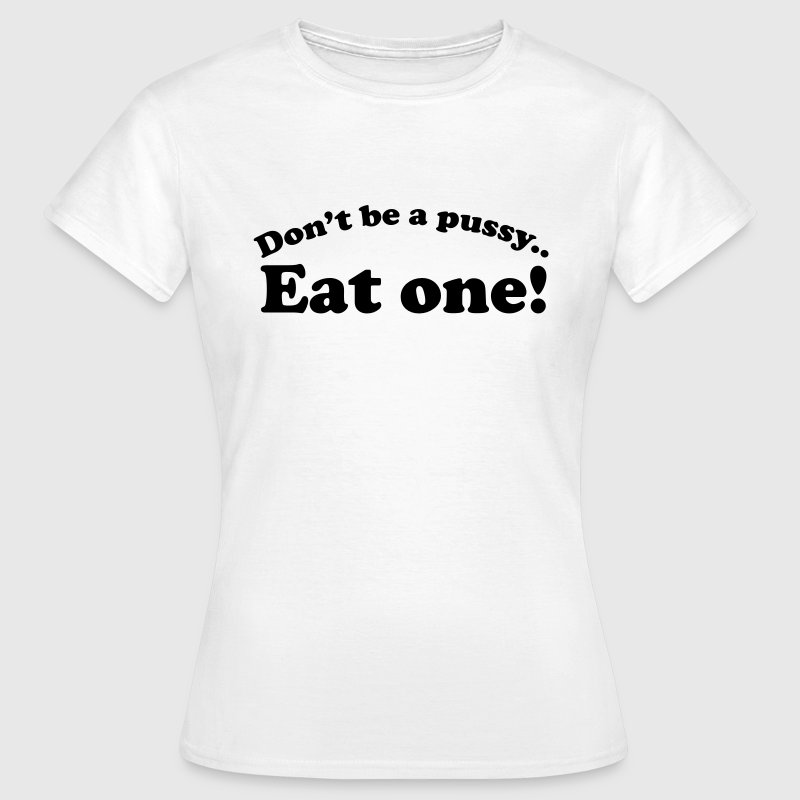 Don't be a pussy eat one - Vrouwen T-shirt