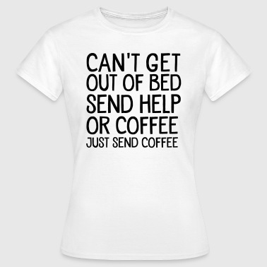 Can't Get Out Of Bed Send Help Or Coffee... - Vrouwen T-shirt