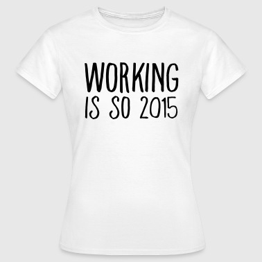 working is so 2015 - T-shirt Femme
