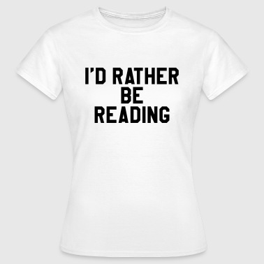 I'd rather be reading - Women's T-Shirt
