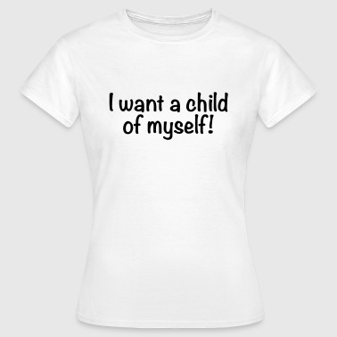 I want a child of myself - Vrouwen T-shirt