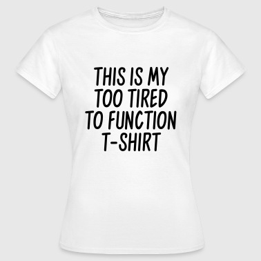 This is my too tired to function t-shirt - Women's T-Shirt