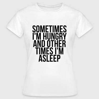 Sometimes I'm hungry and other times i'm asleep - Women's T-Shirt