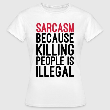 Sarcasm Killing People Illegal  - Women's T-Shirt
