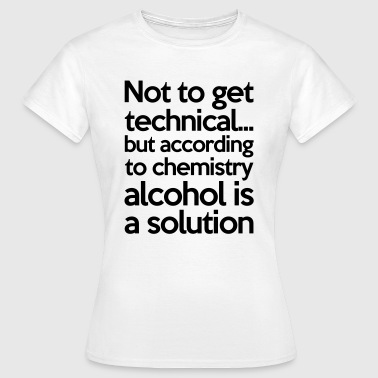 Alcohol Is A Solution - Vrouwen T-shirt