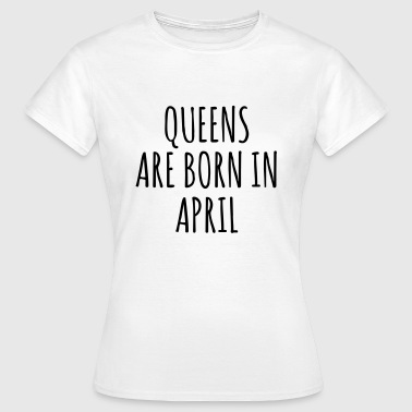 Queens are born in April - Dame-T-shirt