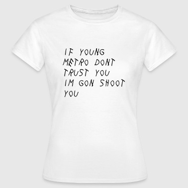 If Young Metro don't trust you I'm gon shoot you - T-shirt Femme