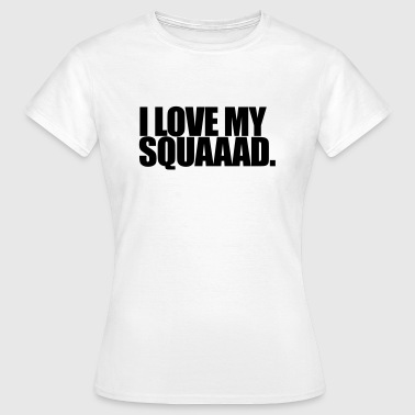 I love my squad - Vrouwen T-shirt