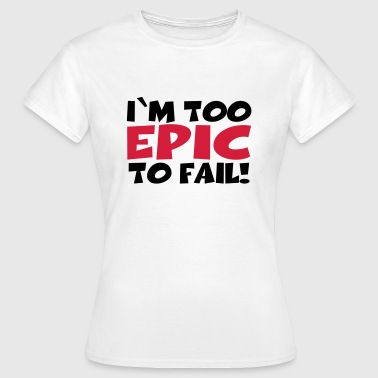 I'm too epic to fail! - T-shirt Femme