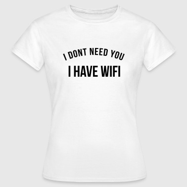 I don't need you, I have wifi - Women's T-Shirt