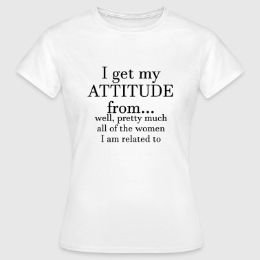 I get my attitude from.. well, pretty much  - Women's T-Shirt