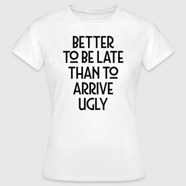 Better To Be Late Than To Arrive Ugly - Vrouwen T-shirt