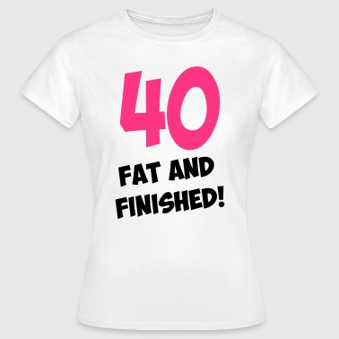 40, fat and finished! - T-skjorte for kvinner