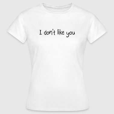 I don't like you - Frauen T-Shirt