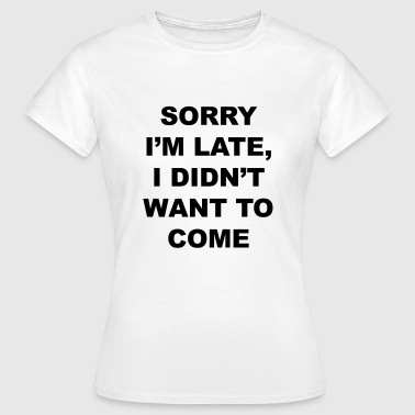 sorry I'm late I didn't want to come - Frauen T-Shirt