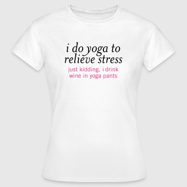 I Do Yoga To Relieve Stress.... - Women's T-Shirt