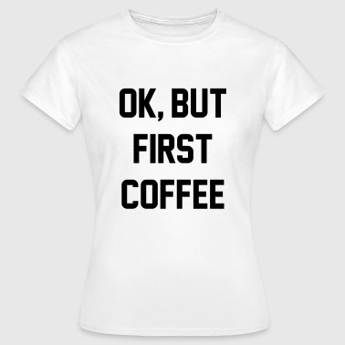 Ok, but first coffee - Dame-T-shirt