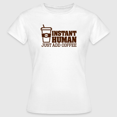 Instant human just add coffee - Vrouwen T-shirt