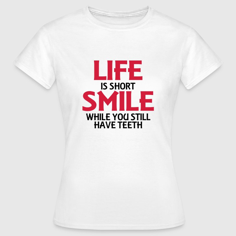Life is short, smile while you still have teeth - Vrouwen T-shirt