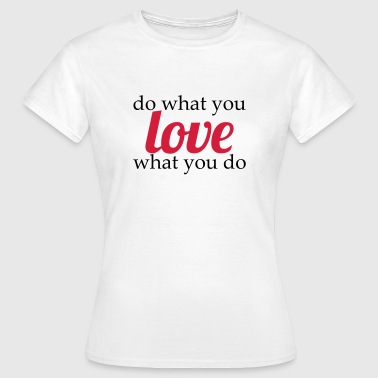 do what you love, love what you do - Naisten t-paita