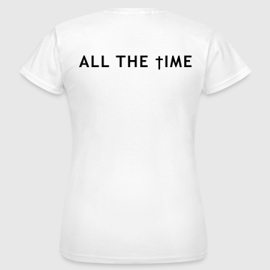 All the time - Frauen T-Shirt
